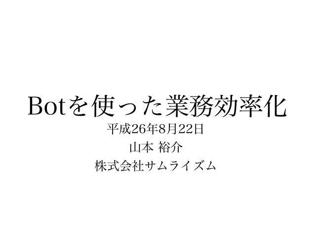 Botを使った業務効率化 平成26年8月22日 山本 裕介 株式会社サムライズム