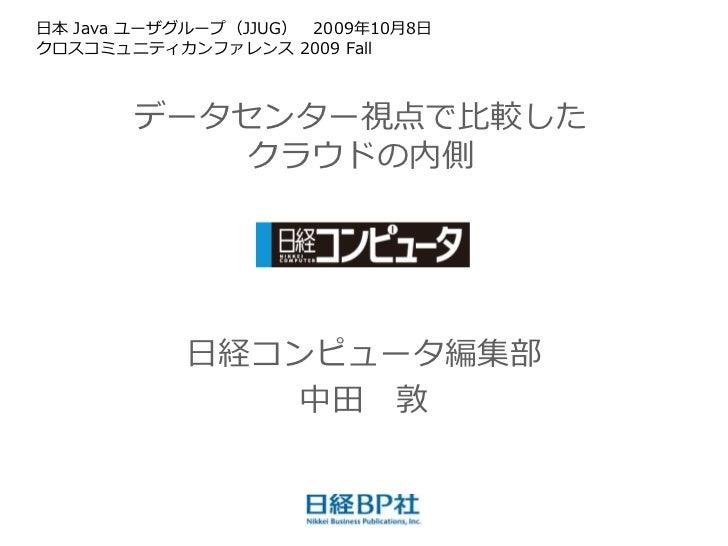 日本 Java ユーザグループ(JJUG) 2009年10月8日 クロスコミュニテゖカンフゔレンス 2009 Fall           データセンター視点で比較した           クラウドの内側                 日経コ...