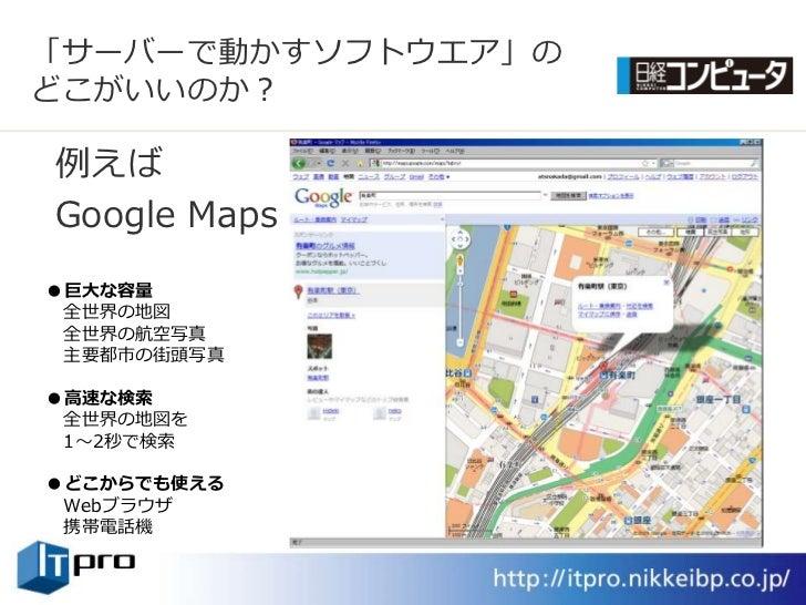 「サーバーで動かすソフトウエゕ」の どこがいいのか?  例えば Google Maps ●巨大な容量  全世界の地図  全世界の航空写真  主要都市の街頭写真  ●高速な検索  全世界の地図を  1~2秒で検索  ●どこからでも使える  Web...