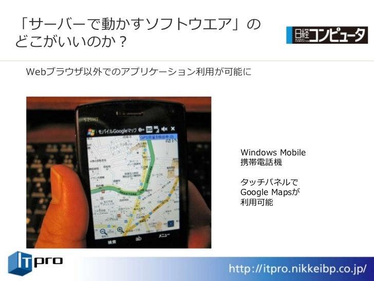 「サーバーで動かすソフトウエゕ」の どこがいいのか? Webブラウザ以外でのゕプリケーション利用が可能に                            Windows Mobile                        携帯電話...