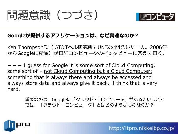 問題意識(つづき) Googleが提供するアプリケーションは、なぜ高速なのか?  Ken Thompson氏( AT&Tベル研究所でUNIXを開発した一人。2006年 からGoogleに所属)が日経コンピュータのンタビューに答えて曰く、  -...