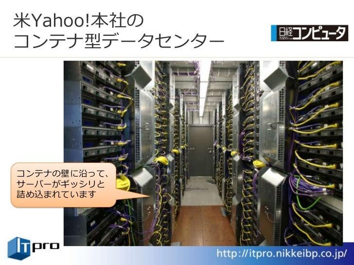 米Yahoo!本社の コンテナ型データセンター     コンテナの壁に沿って、 サーバーがギッシリと 詰め込まれています