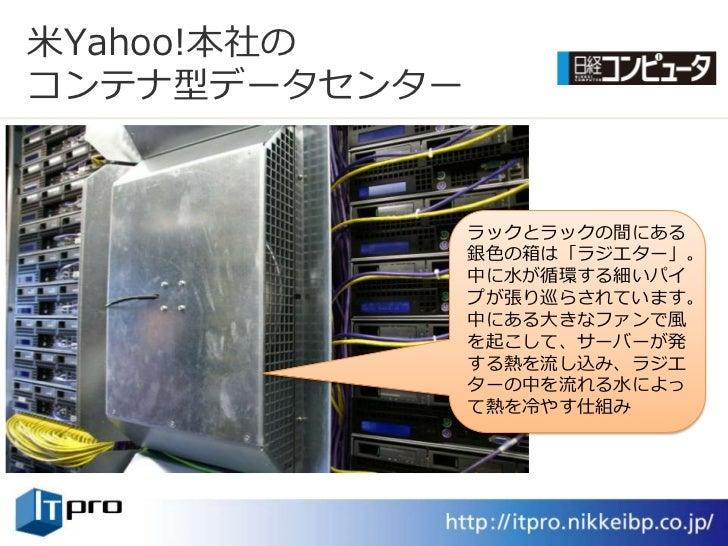 米Yahoo!本社の コンテナ型データセンター                  ラックとラックの間にある                銀色の箱は「ラジエター」。                中に水が循環する細いパ            ...