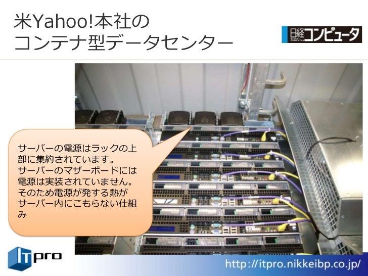 米Yahoo!本社の コンテナ型データセンター     サーバーの電源はラックの上 部に集約されています。 サーバーのマザーボードには 電源は実装されていません。 そのため電源が発する熱が サーバー内にこもらない仕組 み