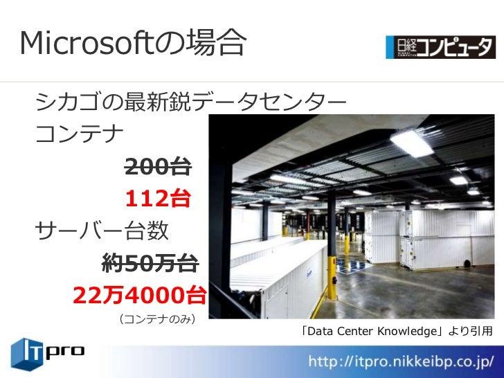 Microsoftの場合 シカゴの最新鋭データセンター コンテナ      200台      112台 サーバー台数     約50万台   22万4000台     (コンテナのみ)                「Data Center ...