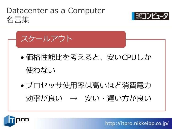 Datacenter as a Computer 名言集     スケールゕウト     • 価格性能比を考えると、安いCPUしか     使わない     • プロセッサ使用率は高いほど消費電力     効率が良い      →   安い・遅...