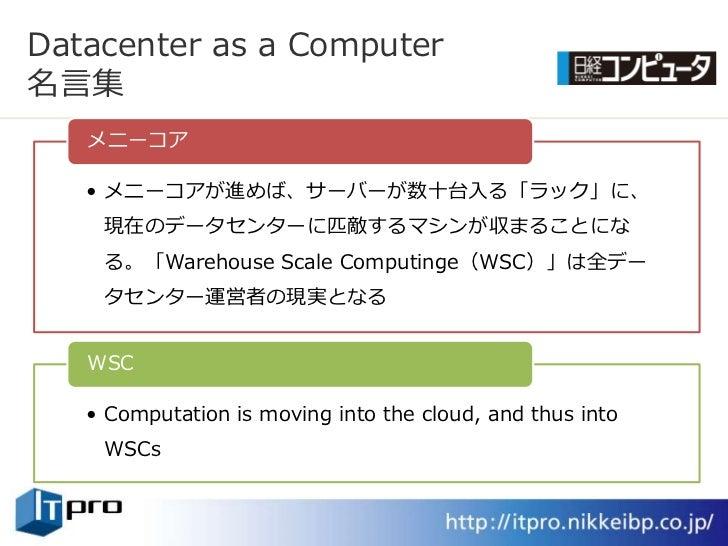 Datacenter as a Computer 名言集    メニーコゕ     • メニーコゕが進めば、サーバーが数十台入る「ラック」に、     現在のデータセンターに匹敵するマシンが収まることにな     る。「Warehouse Sc...