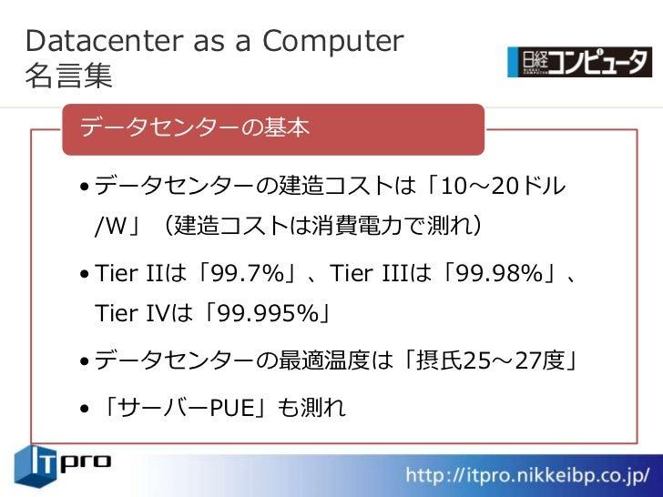 Datacenter as a Computer 名言集    データセンターの基本     • データセンターの建造コストは「10~20ドル     /W」(建造コストは消費電力で測れ)     • Tier IIは「99.7%」、Tier ...