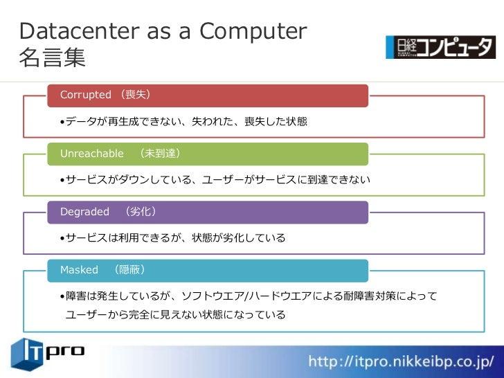 Datacenter as a Computer 名言集    Corrupted (喪失)     •データが再生成できない、失われた、喪失した状態      Unreachable (未到達)     •サービスがダウンしている、ユーザーが...