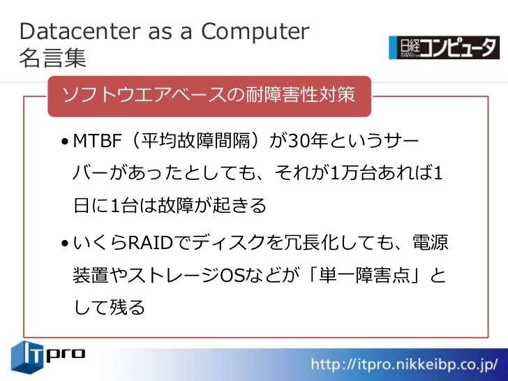 Datacenter as a Computer 名言集    ソフトウエゕベースの耐障害性対策     • MTBF(平均故障間隔)が30年というサー     バーがあったとしても、それが1万台あれば1     日に1台は故障が起きる    ...