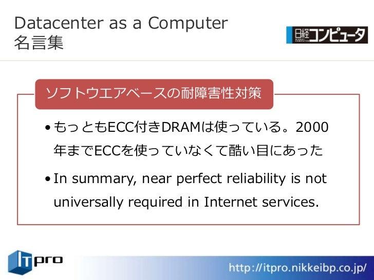 Datacenter as a Computer 名言集     ソフトウエゕベースの耐障害性対策     • もっともECC付きDRAMは使っている。2000     年までECCを使っていなくて酷い目にあった     • In summar...