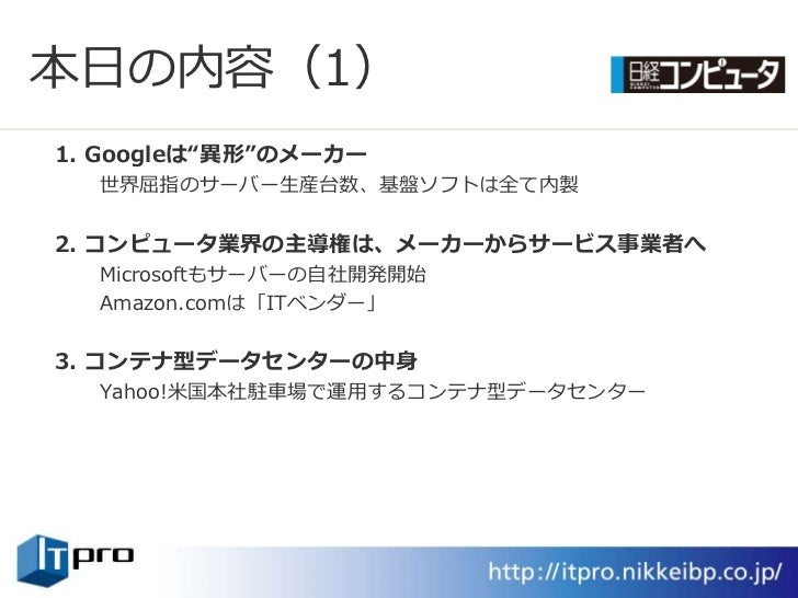 """本日の内容(1) 1. Googleは""""異形""""のメーカー   世界屈指のサーバー生産台数、基盤ソフトは全て内製   2. コンピュータ業界の主導権は、メーカーからサービス事業者へ   Microsoftもサーバーの自社開発開始   Amazon..."""