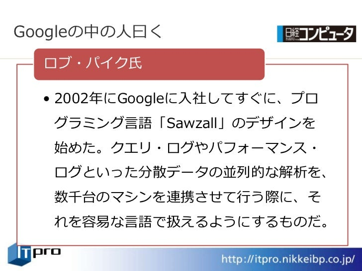 Googleの中の人曰く   ロブ・パク氏    • 2002年にGoogleに入社してすぐに、プロ    グラミング言語「Sawzall」のデザンを    始めた。クエリ・ログやパフォーマンス・    ログといった分散データの並列的な解析...