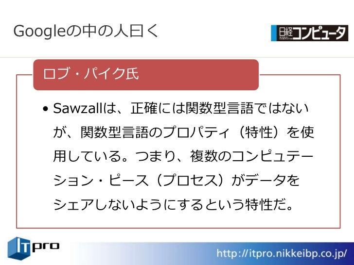 Googleの中の人曰く    ロブ・パク氏    • Sawzallは、正確には関数型言語ではない    が、関数型言語のプロパテゖ(特性)を使    用している。つまり、複数のコンピュテー    ション・ピース(プロセス)がデータを   ...