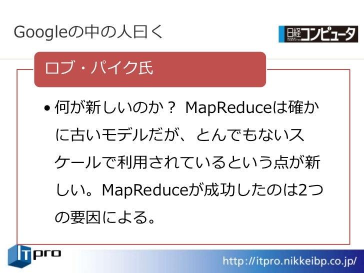 Googleの中の人曰く    ロブ・パク氏    • 何が新しいのか? MapReduceは確か    に古いモデルだが、とんでもないス    ケールで利用されているという点が新    しい。MapReduceが成功したのは2つ    の要...