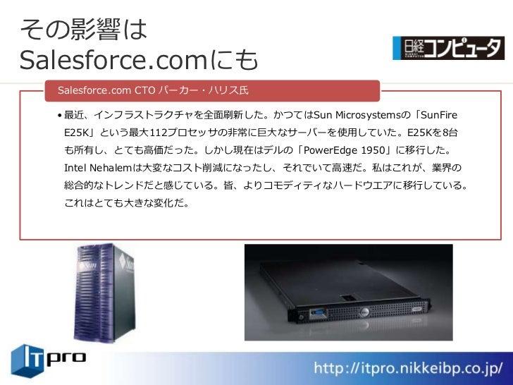 その影響は Salesforce.comにも   Salesforce.com CTO パーカー・ハリス氏    • 最近、ンフラストラクチャを全面刷新した。かつてはSun Microsystemsの「SunFire   E25K」という最大...