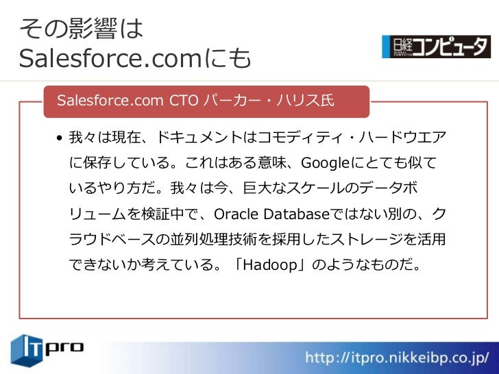 その影響は Salesforce.comにも   Salesforce.com CTO パーカー・ハリス氏    • 我々は現在、ドキュメントはコモデゖテゖ・ハードウエゕ    に保存している。これはある意味、Googleにとても似て    い...