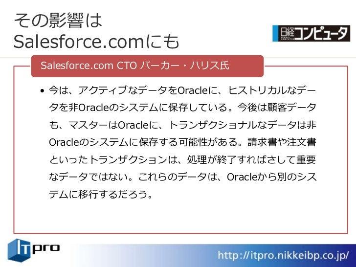 その影響は Salesforce.comにも   Salesforce.com CTO パーカー・ハリス氏    • 今は、ゕクテゖブなデータをOracleに、ヒストリカルなデー    タを非Oracleのシステムに保存している。今後は顧客デー...