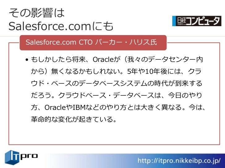 その影響は Salesforce.comにも   Salesforce.com CTO パーカー・ハリス氏    • もしかしたら将来、Oracleが(我々のデータセンター内    から)無くなるかもしれない。5年や10年後には、クラ    ウ...
