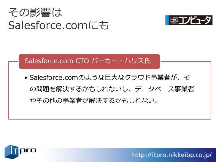 その影響は Salesforce.comにも     Salesforce.com CTO パーカー・ハリス氏    • Salesforce.comのような巨大なクラウド事業者が、そ    の問題を解決するかもしれないし、データベース事業者 ...