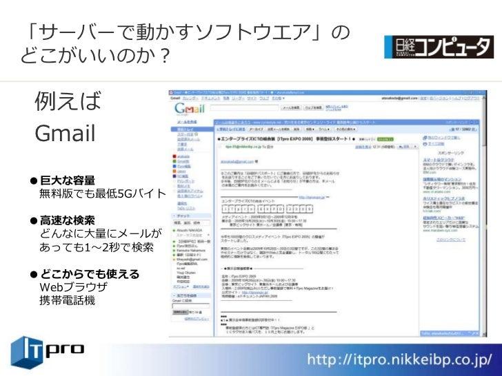 「サーバーで動かすソフトウエゕ」の どこがいいのか?  例えば Gmail ●巨大な容量  無料版でも最低5Gバト  ●高速な検索  どんなに大量にメールが  あっても1~2秒で検索  ●どこからでも使える  Webブラウザ  携帯電話機