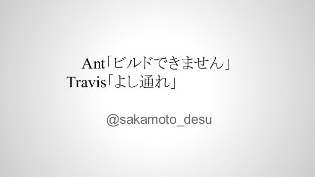 @sakamoto_desu Ant「ビルドできません」 Travis「よし通れ」