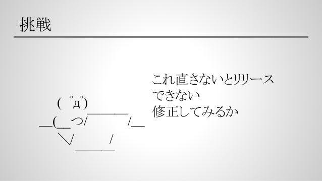 挑戦   ( ゚д゚) _(__つ/ ̄ ̄ ̄/_    \/    /      ̄ ̄ ̄ これ直さないとリリース できない 修正してみるか