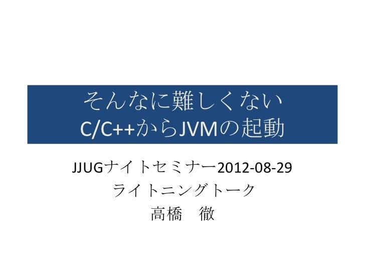 そんなに難しくないC/C++からJVMの起動JJUGナイトセミナー2012-08-29    ライトニングトーク       高橋 徹