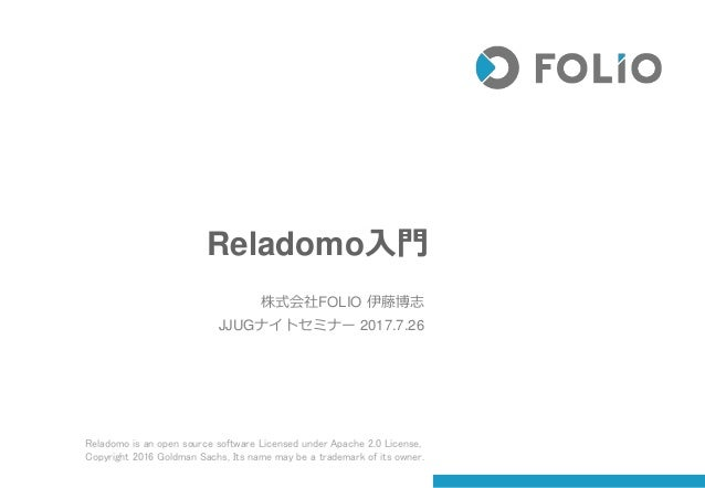Reladomo入門 株式会社FOLIO 伊藤博志 JJUGナイトセミナー 2017.7.26 Reladomo is an open source software Licensed under Apache 2.0 License, Cop...