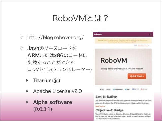 RoboVMとは? ◇ http://blog.robovm.org/ ◇ Javaのソースコードを ARMまたはx86のコードに 変換することができる コンパイラ(トランスレーター) ▶ Titanium(js) ▶ Apache Licen...