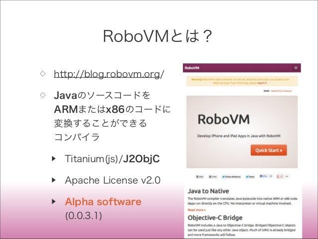 RoboVMとは? ◇ http://blog.robovm.org/ ◇ Javaのソースコードを ARMまたはx86のコードに 変換することができる コンパイラ ▶ Titanium(js)/J2ObjC ▶ Apache License ...