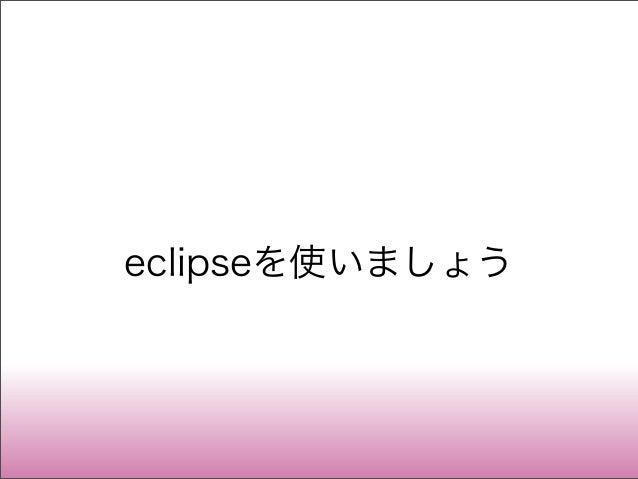 eclipseを使いましょう