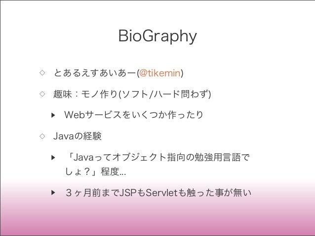 BioGraphy ◇ とあるえすあいあー(@tikemin) ◇ 趣味:モノ作り(ソフト/ハード問わず) ▶ Webサービスをいくつか作ったり ◇ Javaの経験 ▶ 「Javaってオブジェクト指向の勉強用言語で しょ?」程度... ▶ 3ヶ...
