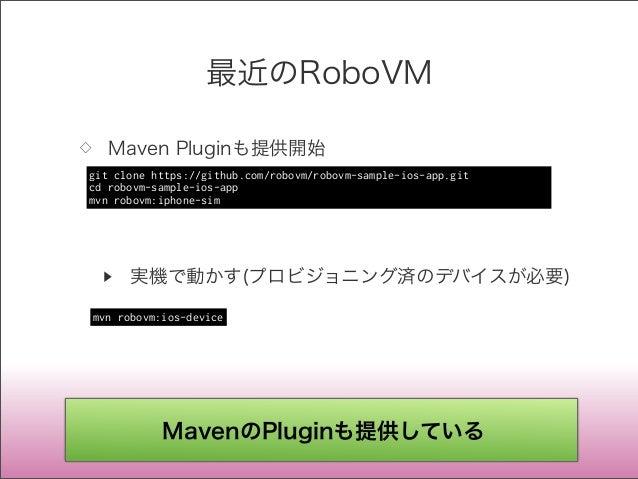 最近のRoboVM ◇ Maven Pluginも提供開始 ▶ 実機で動かす(プロビジョニング済のデバイスが必要) git clonehttps://github.com/robovm/robovm-sample-ios-app.git cd...