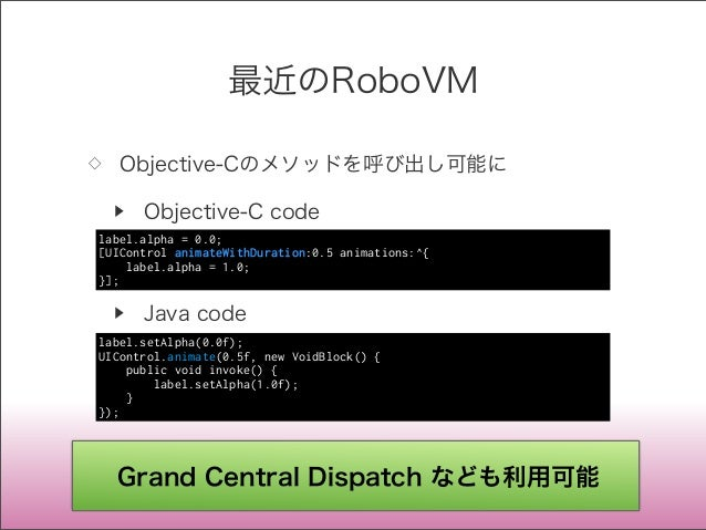 最近のRoboVM ◇ Objective-Cのメソッドを呼び出し可能に ▶ Objective-C code ▶ Java code label.alpha = 0.0; [UIControl animateWithDuration:0.5 ...