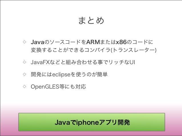 まとめ ◇ JavaのソースコードをARMまたはx86のコードに 変換することができるコンパイラ(トランスレーター) ◇ JavaFXなどと組み合わせる事でリッチなUI ◇ 開発にはeclipseを使うのが簡単 ◇ OpenGLES等にも対応 ...