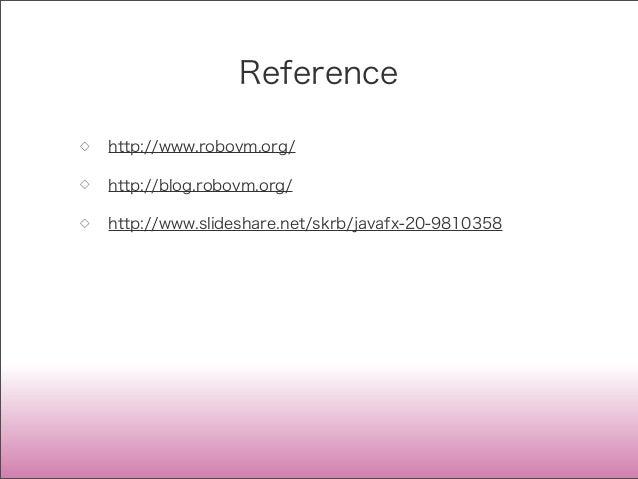 Reference ◇ http://www.robovm.org/ ◇ http://blog.robovm.org/ ◇ http://www.slideshare.net/skrb/javafx-20-9810358