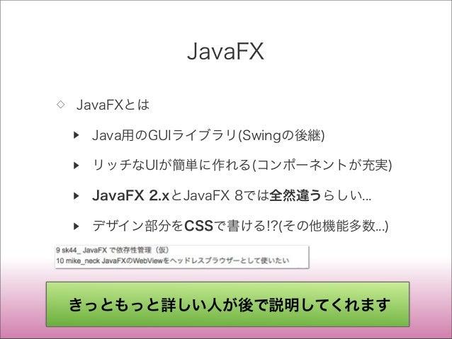JavaFX ◇ JavaFXとは ▶ Java用のGUIライブラリ(Swingの後継) ▶ リッチなUIが簡単に作れる(コンポーネントが充実) ▶ JavaFX 2.xとJavaFX 8では全然違うらしい... ▶ デザイン部分をCSSで書け...