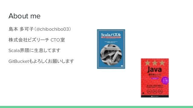 About me 島本 多可子(@chibochibo03) 株式会社ビズリーチ CTO室 Scala界隈に生息してます GitBucketもよろしくお願いします