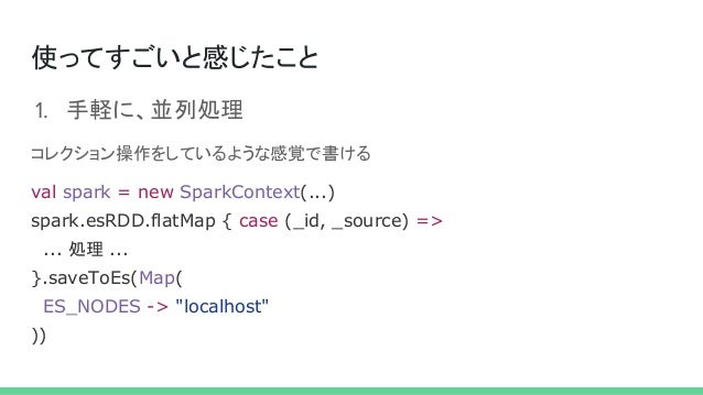 使ってすごいと感じたこと 1. 手軽に、並列処理 コレクション操作をしているような感覚で書ける val spark = new SparkContext(...) spark.esRDD.flatMap { case (_id, _source...