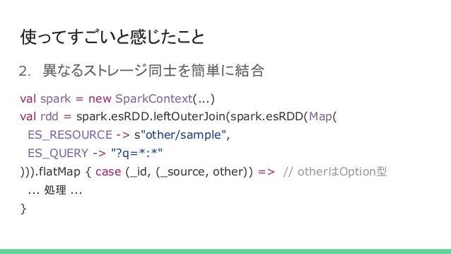 使ってすごいと感じたこと 2. 異なるストレージ同士を簡単に結合 val spark = new SparkContext(...) val rdd = spark.esRDD.leftOuterJoin(spark.esRDD(Map( ES...