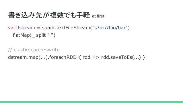 """書き込み先が複数でも手軽 at first val dstream = spark.textFileStream(""""s3n://foo/bar"""") .flatMap(_ split """" """") // elasticsearchへwrite dst..."""