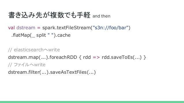 """書き込み先が複数でも手軽 and then val dstream = spark.textFileStream(""""s3n://foo/bar"""") .flatMap(_ split """" """").cache // elasticsearchへwri..."""