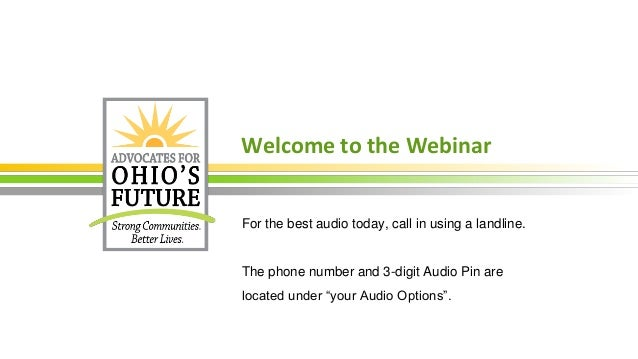 Welcome to the Webinar For the best audio today, call in using a landline. The phone number and 3-digit Audio Pin are loca...