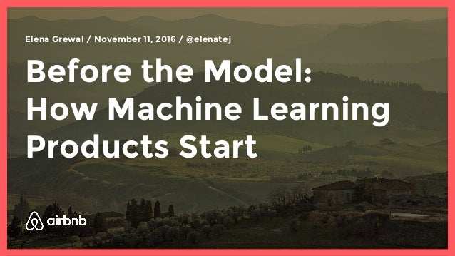 Before the Model: How Machine Learning Products Start Elena Grewal / November 11, 2016 / @elenatej