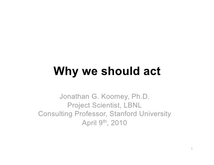 Why we should act      Jonathan G. Koomey, Ph.D.          Project Scientist, LBNL Consulting Professor, Stanford Universit...