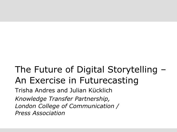 The Future of Digital Storytelling – An Exercise in Futurecasting Trisha Andres and Julian Kücklich Knowledge Transfer Par...