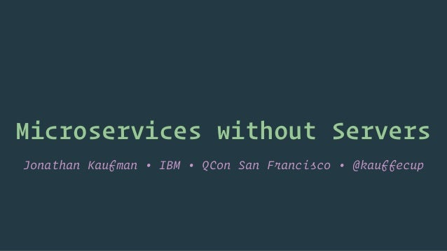 Microservices without Servers Jonathan Kaufman • IBM • QCon San Francisco • @kauffecup