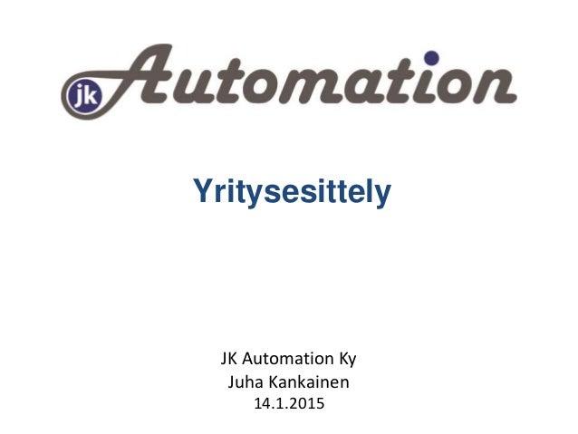 Yritysesittely JK Automation Ky Juha Kankainen 14.1.2015
