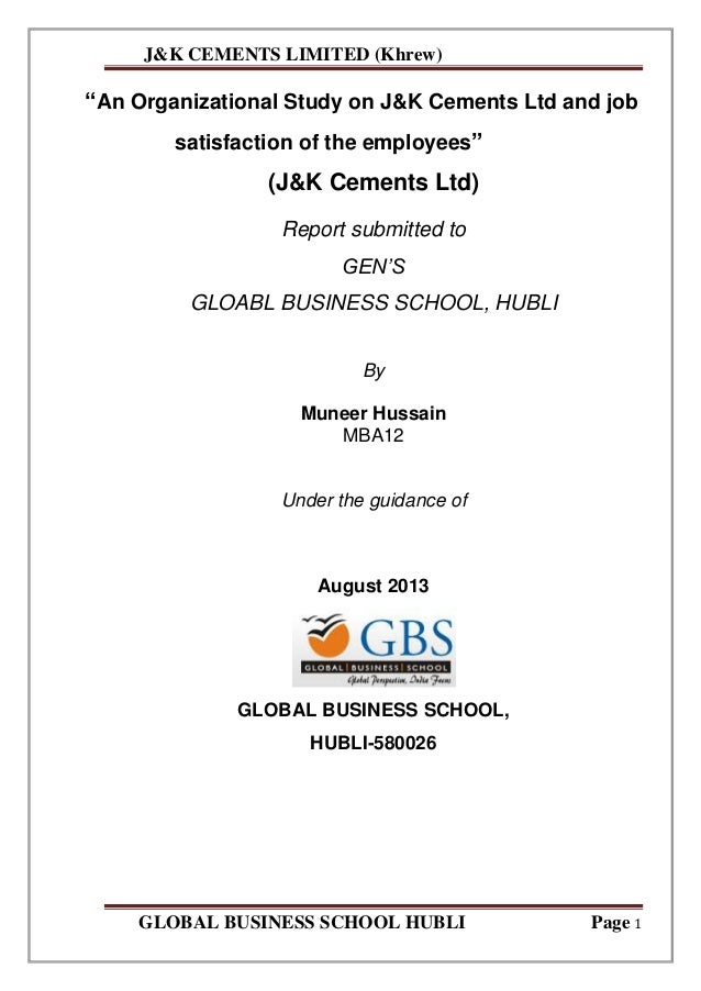 "J&K CEMENTS LIMITED (Khrew) GLOBAL BUSINESS SCHOOL HUBLI Page 1 ""An Organizational Study on J&K Cements Ltd and job satisf..."